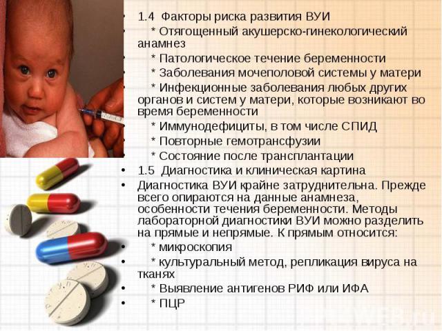1.4 Факторы риска развития ВУИ * Отягощенный акушерско-гинекологический анамнез * Патологическое течение беременности * Заболевания мочеполовой системы у матери * Инфекционные заболевания любых других органов и систем у матери, которые возникают во …
