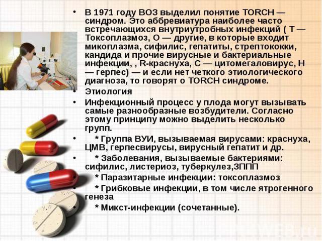 В 1971 году ВОЗ выделил понятие TORCH — синдром. Это аббревиатура наиболее часто встречающихся внутриутробных инфекций ( Т — Токсоплазмоз, О — другие, в которые входит микоплазма, сифилис, гепатиты, стрептококки, кандида и прочие вирусные и бактериа…