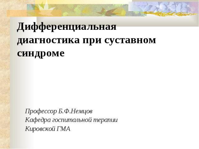 Дифференциальная диагностика при суставном синдроме Профессор Б.Ф.Немцов Кафедра госпитальной терапии Кировской ГМА