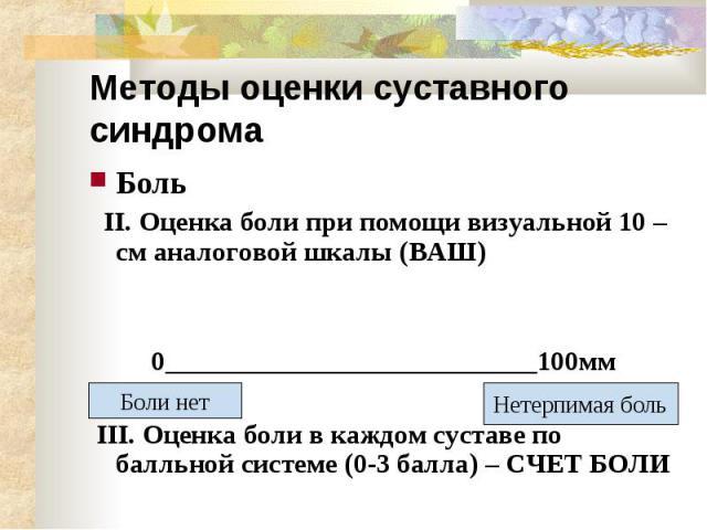 Методы оценки суставного синдрома Боль II. Оценка боли при помощи визуальной 10 – см аналоговой шкалы (ВАШ) 0___________________________100мм III. Оценка боли в каждом суставе по балльной системе (0-3 балла) – СЧЕТ БОЛИ