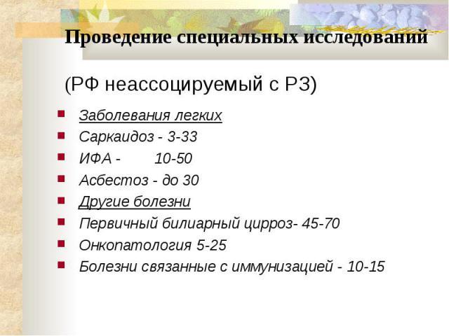 Проведение специальных исследований (РФ неассоцируемый с РЗ) Заболевания легких Саркаидоз - 3-33 ИФА - 10-50 Асбестоз - до 30 Другие болезни Первичный билиарный цирроз- 45-70 Онкопатология 5-25 Болезни связанные с иммунизацией - 10-15