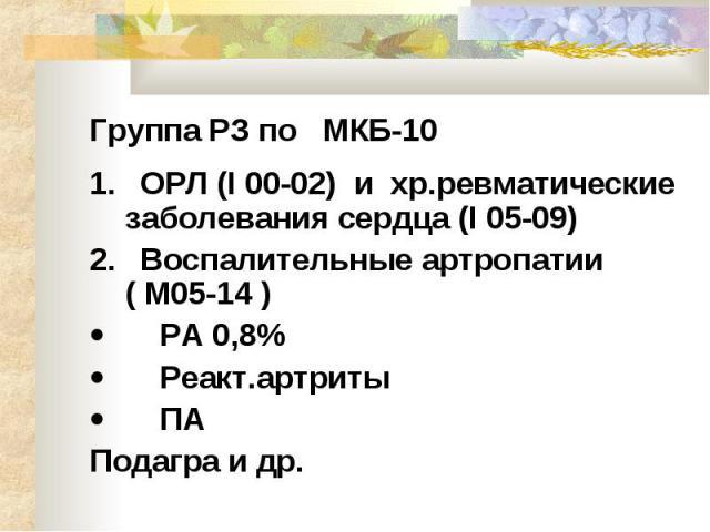 Группа РЗ по МКБ-10 1. ОРЛ (I 00-02) и хр.ревматические заболевания сердца (I 05-09) 2. Воспалительные артропатии ( М05-14 )  РА 0,8%  Реакт.артриты &nbs…