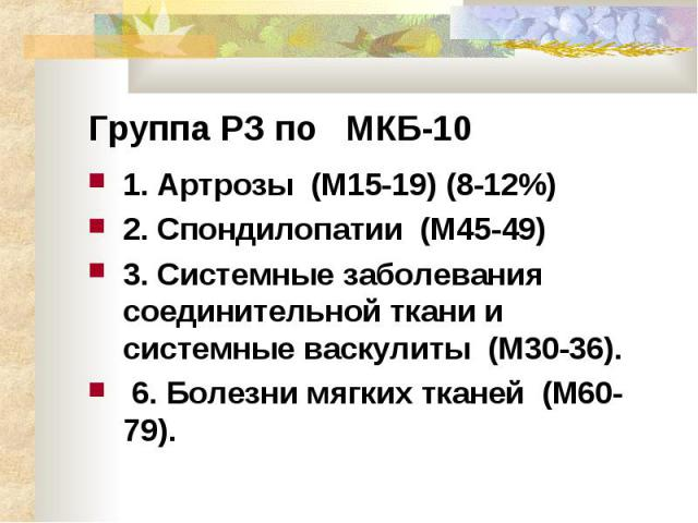 Группа РЗ по МКБ-10 1.Артрозы (М15-19) (8-12%) 2.Спондилопатии (М45-49) 3.Системные заболевания соединительной ткани и системные васкулиты (М30-36). 6. Болезни мягких тканей (М60-79).