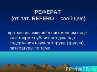 РЕФЕРАТ (от лат. REFERO - сообщаю) краткое изложение в письменном виде или форме
