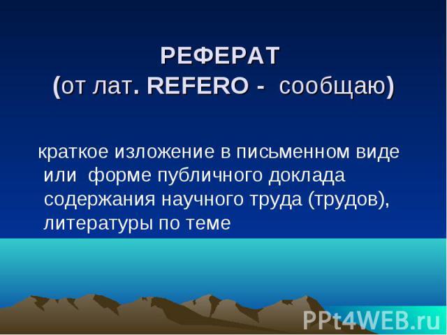 РЕФЕРАТ (от лат. REFERO - сообщаю) краткое изложение в письменном виде или форме публичного доклада содержания научного труда (трудов), литературы по теме