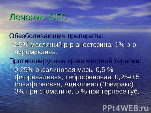 Лечение ОГС Обезболивающие препараты: 3-5% масляный р-р анестезина, 1% р-р пиромикаина. Противовирусные ср-ва местной терапии: 0,25% оксалиновая мазь, 0,5 % флореналевая, теброфеновая, 0,25-0,5 бонафтоновая, Ацикловир (Зовиракс) 3% при стоматите, 5 …