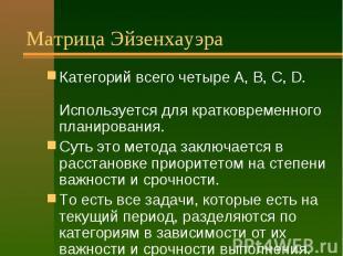 Матрица Эйзенхауэра Категорий всего четыре А, B, C, D. Используется для кратковр