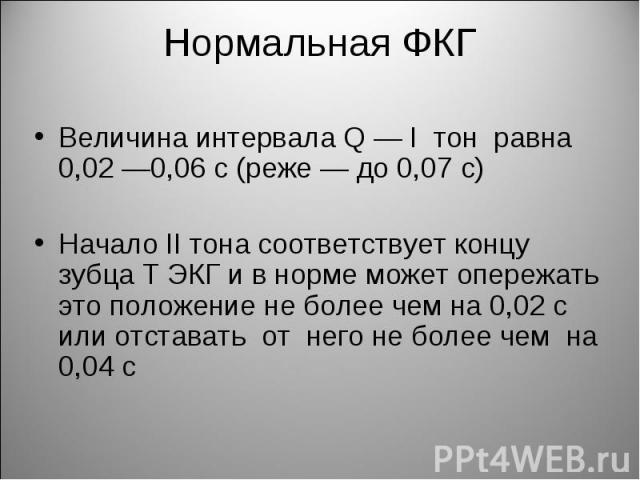 Величина интервала Q — I тон равна 0,02 —0,06 с (реже — до 0,07 с) Величина интервала Q — I тон равна 0,02 —0,06 с (реже — до 0,07 с) Начало II тона соответствует концу зубца Т ЭКГ и в норме может опережать это положение не более чем на 0,02 с или о…