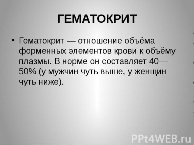 ГЕМАТОКРИТ Гематокрит — отношение объёма форменных элементов крови к объёму плазмы. В норме он составляет 40—50% (у мужчин чуть выше, у женщин чуть ниже).