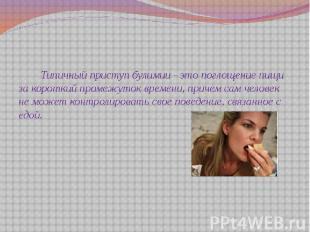 Типичный приступ булимии - это поглощение пищи за короткий промежуток времени, п