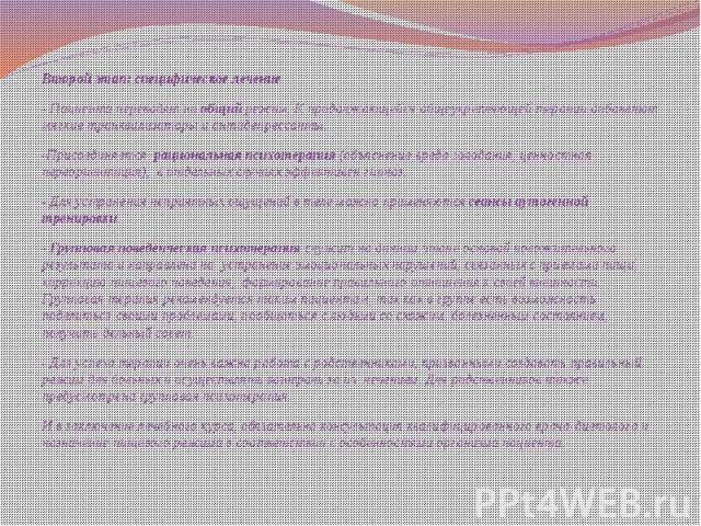 Второй этап: специфическое лечение Второй этап: специфическое лечение - Пациента переводят на общий режим. К продолжающейся общеукрепляющей терапии добавляют мягкие транквилизаторы и антидепрессанты. -Присоединяется рациональная психотерапия (…