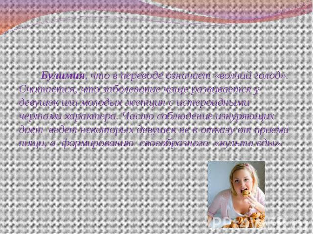 Булимия, что в переводе означает «волчий голод». Считается, что заболевание чаще развивается у девушек или молодых женщин с истероидными чертами характера. Часто соблюдение изнуряющих диет ведет некоторых девушек не к отказу от приема пищи, а&…
