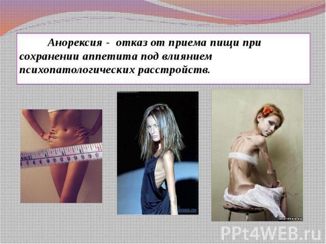 Анорексия - отказ от приема пищи при сохранении аппетита под влиянием психопатологических расстройств. Анорексия - отказ от приема пищи при сохранении аппетита под влиянием психопатологических расстройств.