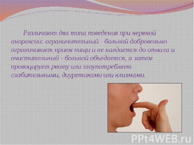 Различают два типа поведения при нервной анорексии: ограничительный - больной добровольно ограничивает прием пищи и не наедается до отвала и очистительный - больной объедается, а затем провоцирует рвоту или злоупотребляет слабительными, диуретиками …