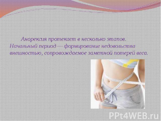 Анорексия протекает в несколько этапов. Начальный период — формирование недовольства внешностью, сопровождаемое заметной потерей веса. Анорексия протекает в несколько этапов. Начальный период — формирование недовольства внешностью, сопровождаемое за…