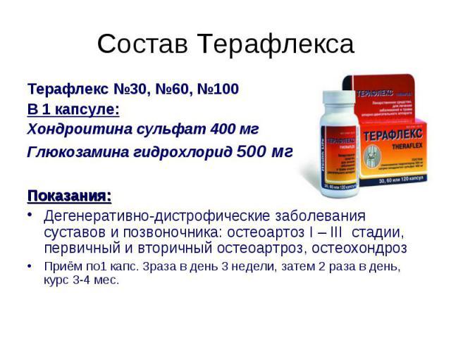 Терафлекс №30, №60, №100 Терафлекс №30, №60, №100 В 1 капсуле: Хондроитина сульфат 400 мг Глюкозамина гидрохлорид 500 мг Показания: Дегенеративно-дистрофические заболевания суставов и позвоночника: остеоартоз I – III стадии, первичный и вторичный ос…