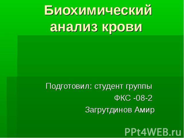 Биохимический анализ крови Подготовил: студент группы ФКС -08-2 Загрутдинов Амир