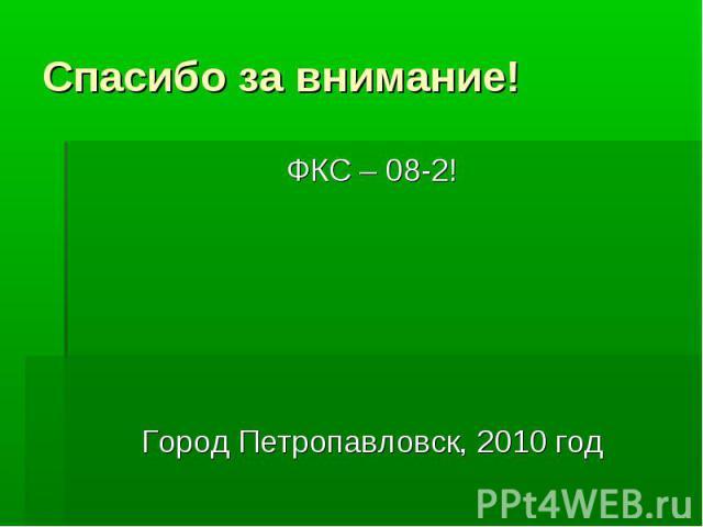 Спасибо за внимание! ФКС – 08-2! Город Петропавловск, 2010 год