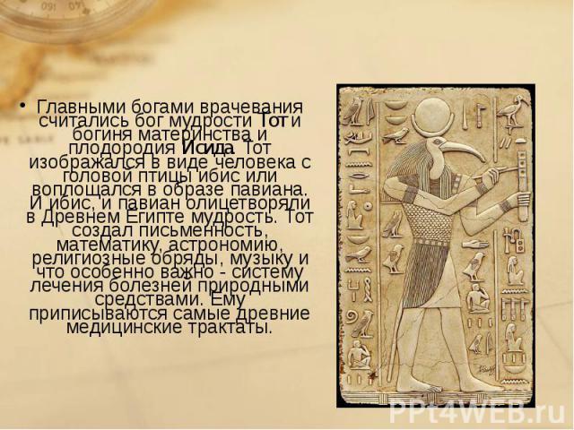 Главными богами врачевания считались бог мудрости Тот и богиня материнства и плодородия Исида. Тот изображался в виде человека с головой птицы ибис или воплощался в образе павиана. И ибис, и павиан олицетворяли в Древнем Египте мудрость. Тот создал …