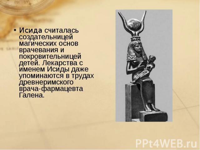 Исида считалась создательницей магических основ врачевания и покровительницей детей. Лекарства с именем Исиды даже упоминаются в трудах древнеримского врача-фармацевта Галена. Исида считалась создательницей магических основ врачевания и покровительн…