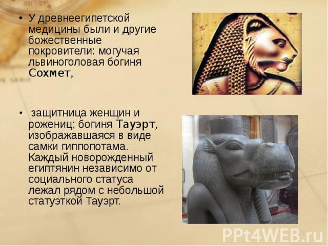 У древнеегипетской медицины были и другие божественные покровители: могучая львиноголовая богиня Сохмет, У древнеегипетской медицины были и другие божественные покровители: могучая львиноголовая богиня Сохмет, защитница женщин и рожениц; богиня Тауэ…