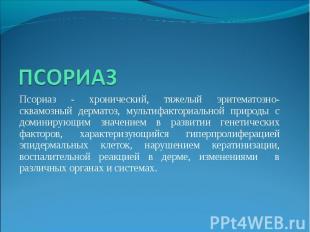 Псориаз - хронический, тяжелый эритематозно-сквамозный дерматоз, мультифакториал