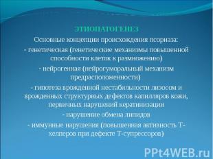 ЭТИОПАТОГЕНЕЗ ЭТИОПАТОГЕНЕЗ Основные концепции происхождения псориаза: - генетич