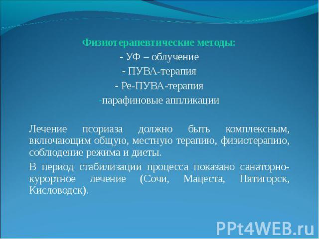 Физиотерапевтические методы: Физиотерапевтические методы: - УФ – облучение - ПУВА-терапия - Ре-ПУВА-терапия парафиновые аппликации Лечение псориаза должно быть комплексным, включающим общую, местную терапию, физиотерапию, соблюдение режима и диеты. …