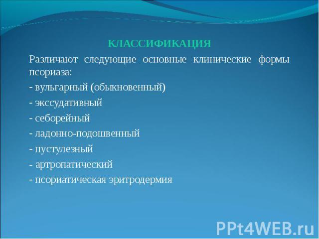 КЛАССИФИКАЦИЯ КЛАССИФИКАЦИЯ Различают следующие основные клинические формы псориаза: - вульгарный (обыкновенный) - экссудативный - себорейный - ладонно-подошвенный - пустулезный - артропатический - псориатическая эритродермия