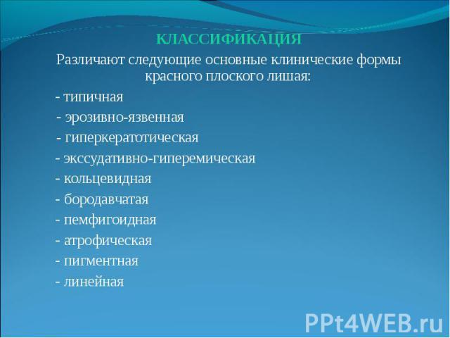 КЛАССИФИКАЦИЯ КЛАССИФИКАЦИЯ Различают следующие основные клинические формы красного плоского лишая: - типичная - эрозивно-язвенная - гиперкератотическая - экссудативно-гиперемическая - кольцевидная - бородавчатая - пемфигоидная - атрофическая - пигм…