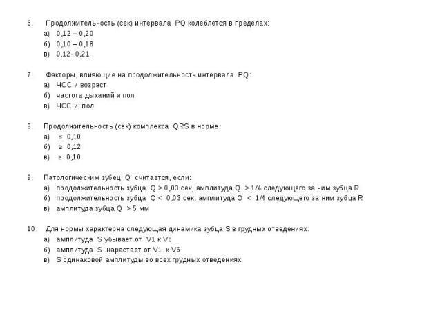 6. Продолжительность (сек) интервала PQ колеблется в пределах: 6. Продолжительность (сек) интервала PQ колеблется в пределах: а) 0,12 – 0,20 б) 0,10 – 0,18 в) 0,12- 0,21 7. Факторы, влияющие на продолжительность интервала PQ: а) ЧСС и возраст б) час…