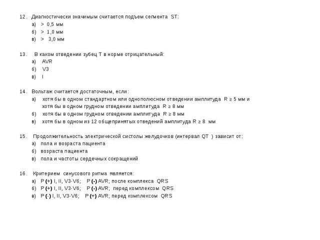 12. Диагностически значимым считается подъем сегмента ST: 12. Диагностически значимым считается подъем сегмента ST: а) > 0,5 мм б) > 1,0 мм в) > 3,0 мм 13. В каком отведении зубец Т в норме отрицательный: а) AVR б) V3 в) I 14. Вольтаж счита…