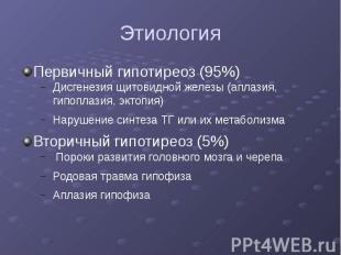 Этиология Первичный гипотиреоз (95%) Дисгенезия щитовидной железы (аплазия, гипо