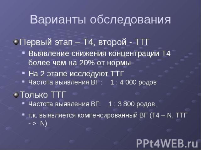 Варианты обследования Первый этап – Т4, второй - ТТГ Выявление снижения концентрации Т4 более чем на 20% от нормы На 2 этапе исследуют ТТГ Частота выявления ВГ : 1 : 4 000 родов Только ТТГ Частота выявления ВГ: 1 : 3 800 родов, т.к. выявляется компе…