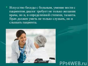 Искусство беседы с больным, умение вести с пациентом диалог требует не только же