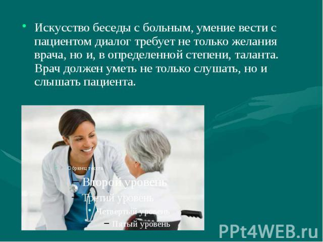 Искусство беседы с больным, умение вести с пациентом диалог требует не только желания врача, но и, в определенной степени, таланта. Врач должен уметь не только слушать, но и слышать пациента. Искусство беседы с больным, умение вести с пациентом диал…