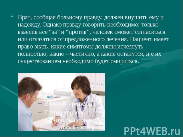 """Врач, сообщая больному правду, должен внушить ему и надежду. Однако правду говорить необходимо: только взвесив все """"за"""" и """"против"""", человек сможет согласиться или отказаться от предложенного лечения. Пациент имеет право знать, какие симптомы должны …"""