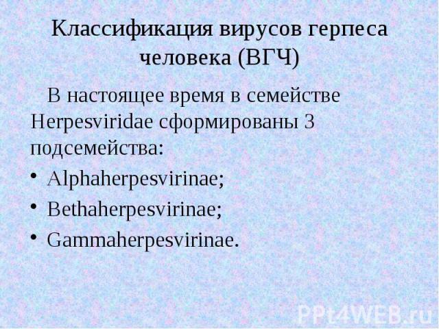 Классификация вирусов герпеса человека (ВГЧ) В настоящее время в семействе Herpesviridae сформированы 3 подсемейства: Alphaherpesvirinae; Bethaherpesvirinae; Gammaherpesvirinae.