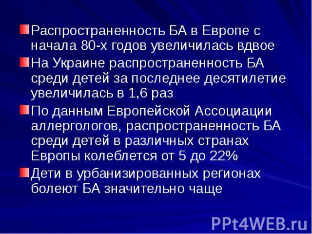 Распространенность БА в Европе с начала 80-х годов увеличилась вдвое На Украине распространенность БА среди детей за последнее десятилетие увеличилась в 1,6 раз По данным Европейской Ассоциации аллергологов, распространенность БА среди детей в разли…