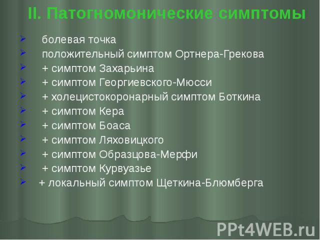 II. Патогномонические симптомы болевая точка положительный симптом Ортнера-Грекова + симптом Захарьина + симптом Георгиевского-Мюсси + холецистокоронарный симптом Боткина + симптом Кера + симптом Боаса + симптом Ляховицкого + симптом Образцова-Мерфи…