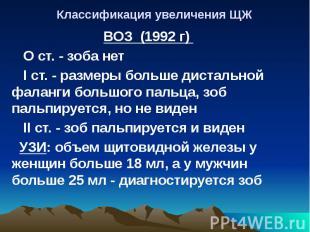 Классификация увеличения ЩЖ ВОЗ (1992 г) О ст. - зоба нет I ст. - размеры больше