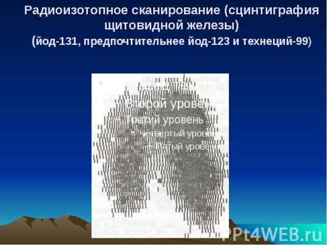 Радиоизотопное сканирование (сцинтиграфия щитовидной железы) (йод-131, предпочтительнее йод-123 и технеций-99)