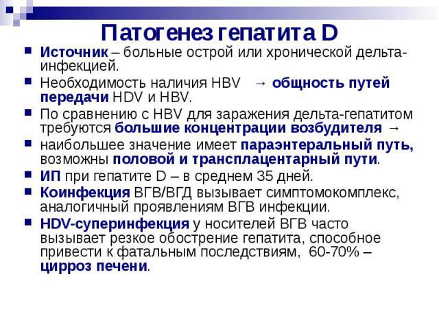Патогенез гепатита D Источник – больные острой или хронической дельта-инфекцией. Необходимость наличия HBV → общность путей передачи HDV и HBV. По сравнению с HBV для заражения дельта-гепатитом требуются большие концентрации возбудителя → наибольшее…
