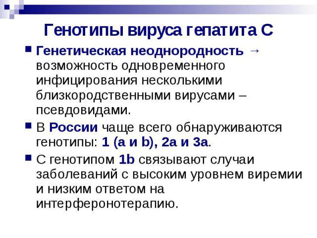 Генотипы вируса гепатита С Генетическая неоднородность → возможность одновременного инфицирования несколькими близкородственными вирусами – псевдовидами. В России чаще всего обнаруживаются генотипы: 1 (a и b), 2a и 3a. С генотипом 1b связывают случа…