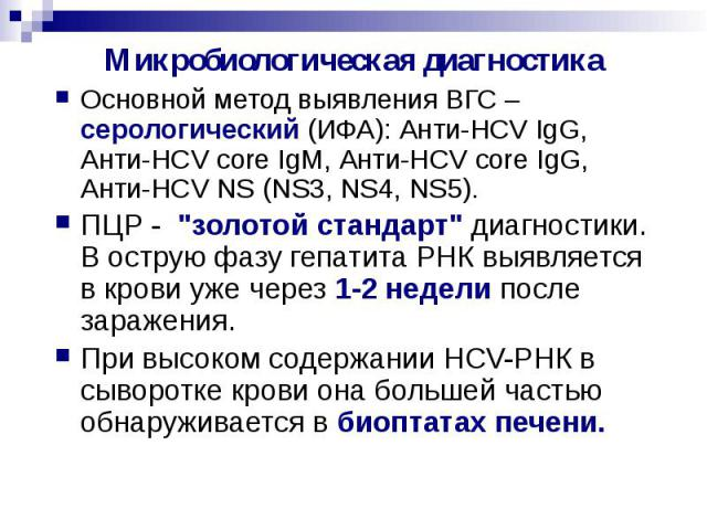"""Микробиологическая диагностика Основной метод выявления ВГС – серологический (ИФА): Анти-HCV IgG, Анти-HCV core IgM, Анти-HCV core IgG, Анти-HCV NS (NS3, NS4, NS5). ПЦР - """"золотой стандарт"""" диагностики. В острую фазу гепатита РНК выявляетс…"""