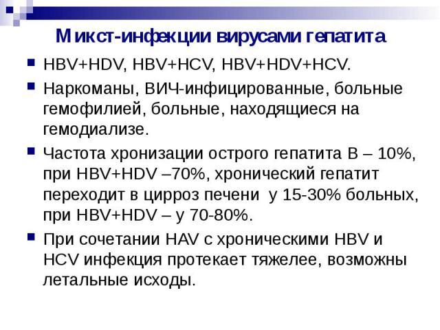 Микст-инфекции вирусами гепатита HBV+HDV, HBV+HCV, HBV+HDV+HCV. Наркоманы, ВИЧ-инфицированные, больные гемофилией, больные, находящиеся на гемодиализе. Частота хронизации острого гепатита В – 10%, при HBV+HDV –70%, хронический гепатит переходит в ци…