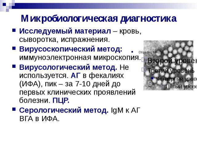 Микробиологическая диагностика Исследуемый материал – кровь, сыворотка, испражнения. Вирусоскопический метод: иммуноэлектронная микроскопия. Вирусологический метод. Не используется. АГ в фекалиях (ИФА), пик – за 7-10 дней до первых клинических прояв…