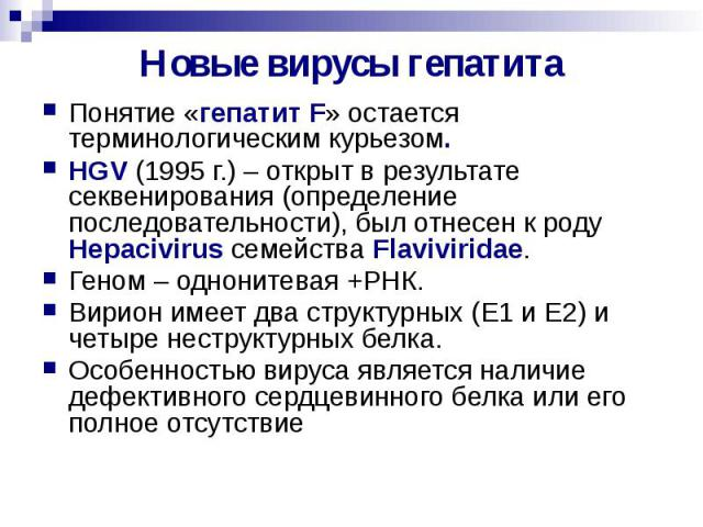 Новые вирусы гепатита Понятие «гепатит F» остается терминологическим курьезом. HGV (1995 г.) – открыт в результате секвенирования (определение последовательности), был отнесен к роду Hepacivirus семейства Flaviviridae. Геном – однонитевая +РНК. Вири…