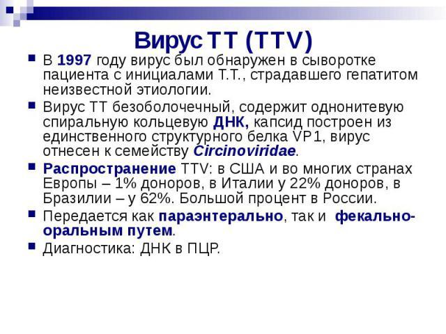 Bирус TT (TTV) В 1997 году вирус был обнаружен в сыворотке пациента с инициалами Т.Т., страдавшего гепатитом неизвестной этиологии. Вирус ТТ безоболочечный, содержит однонитевую спиральную кольцевую ДНК, капсид построен из единственного структурного…