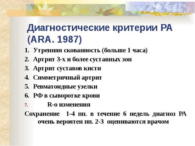 Диагностические критерии РА (ARA. 1987) 1. Утренняя скованность (больше 1 часа) 2. Артрит 3-х и более суставных зон 3. Артрит суставов кисти 4. Симметричный артрит 5. Ревматоидные узелки 6. РФ в сыворотке крови R-…